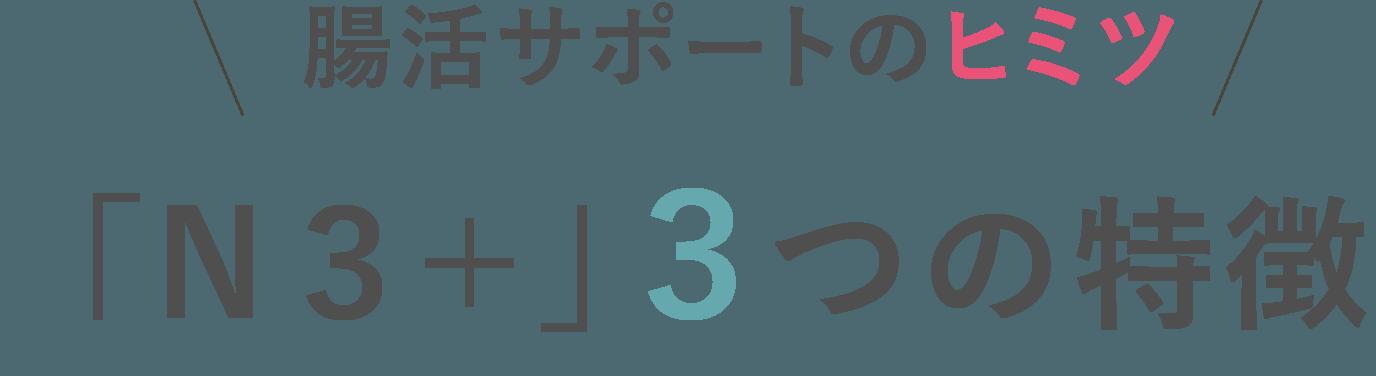 腸活サポートのヒミツ。「N3+」3つの特徴